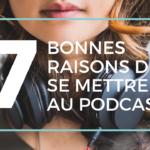 #9 • 7 bonnes raisons de se mettre au podcast